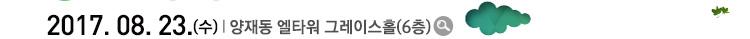 2017. 08. 23.(수) l 양재동 엘타워 그레이스홀(6층)