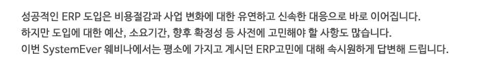 이번 SystemEver 웨비나에서는 평소에 가지고 계시던 ERP고민에 대해 속시원하게 답변해 드립니다.